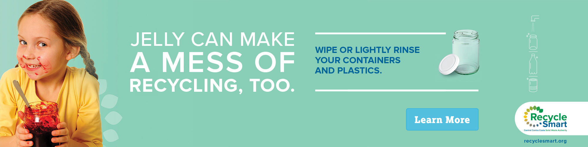 jelly can make a mess of recycling too, wipe or lightly rinse your containers and plastics